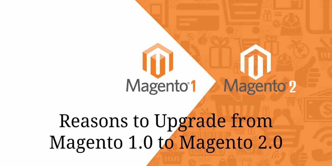reasons you need to upgrade from Magento 1.0 to Magento 2.0